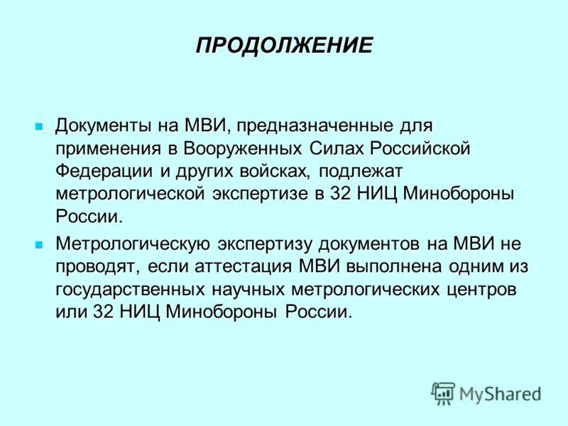 ПРОДОЛЖЕНИЕ Документы на МВИ, предназначенные для применения в Вооруженных Силах Российской Федерации и других войсках, подлежат метрологической экспертизе в 32 НИЦ Минобороны России. Документы на МВИ, предназначенные для применения в Вооруженных Сил