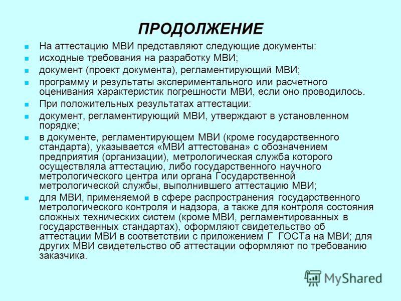 ПРОДОЛЖЕНИЕ На аттестацию МВИ представляют следующие документы: На аттестацию МВИ представляют следующие документы: исходные требования на разработку МВИ; исходные требования на разработку МВИ; документ (проект документа), регламентирующий МВИ; докум