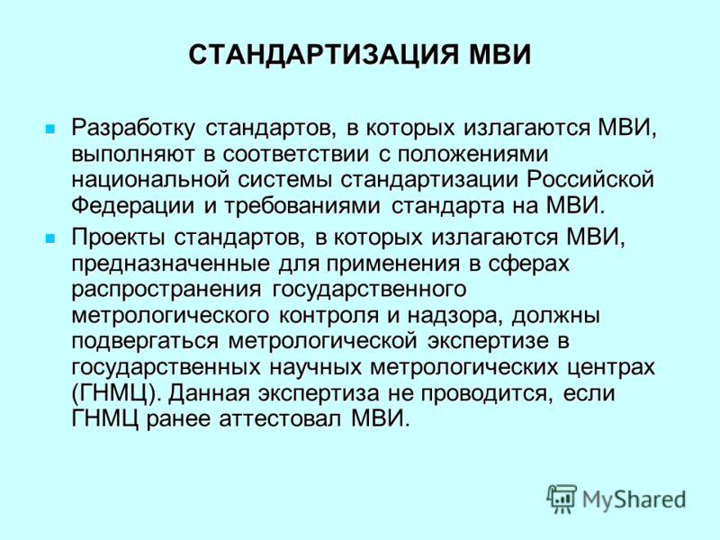 СТАНДАРТИЗАЦИЯ МВИ Разработку стандартов, в которых излагаются МВИ, выполняют в соответствии с положениями национальной системы стандартизации Российской Федерации и требованиями стандарта на МВИ. Разработку стандартов, в которых излагаются МВИ, выпо