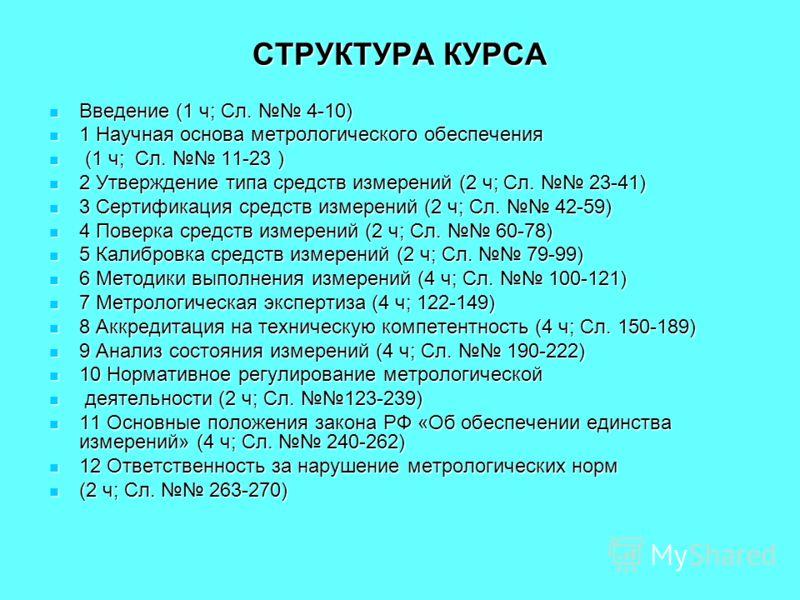 СТРУКТУРА КУРСА Введение (1 ч; Сл. 4-10) Введение (1 ч; Сл. 4-10) 1 Научная основа метрологического обеспечения 1 Научная основа метрологического обеспечения (1 ч; Сл. 11-23 ) (1 ч; Сл. 11-23 ) 2 Утверждение типа средств измерений (2 ч; Сл. 23-41) 2