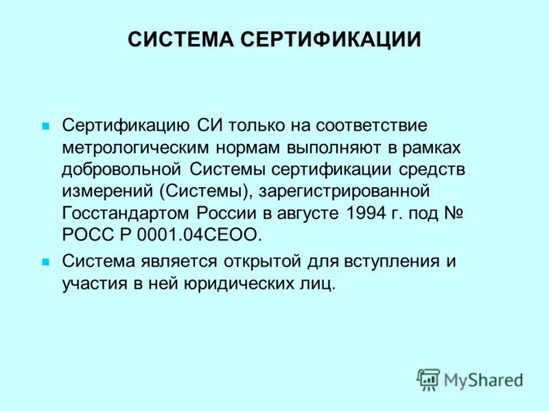 СИСТЕМА СЕРТИФИКАЦИИ Сертификацию СИ только на соответствие метрологическим нормам выполняют в рамках добровольной Системы сертификации средств измерений (Системы), зарегистрированной Госстандартом России в августе 1994 г. под РОСС Р 0001.04СЕОО. Сис