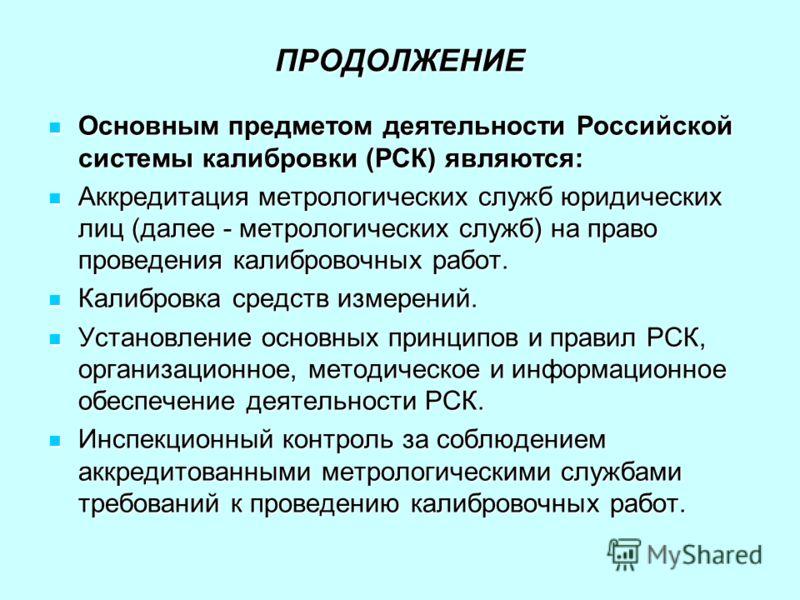 ПРОДОЛЖЕНИЕ Основным предметом деятельности Российской системы калибровки (РСК) являются: Основным предметом деятельности Российской системы калибровки (РСК) являются: Аккредитация метрологических служб юридических лиц (далее - метрологических служб)