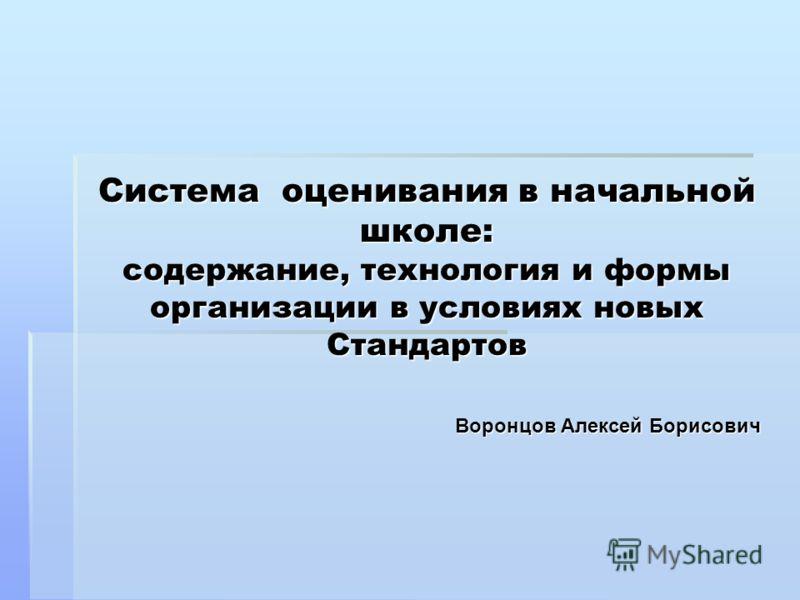 Система оценивания в начальной школе: содержание, технология и формы организации в условиях новых Стандартов Воронцов Алексей Борисович