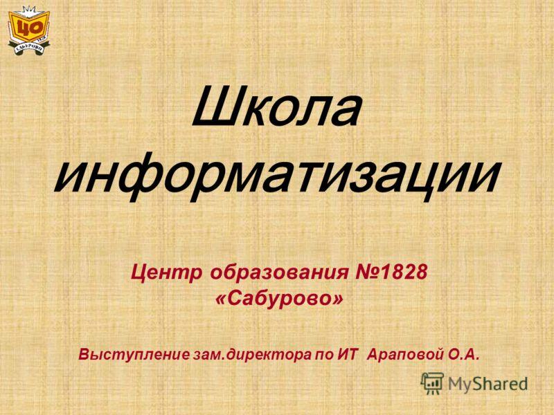 Школа информатизации Центр образования 1828 «Сабурово» Выступление зам.директора по ИТ Араповой О.А.