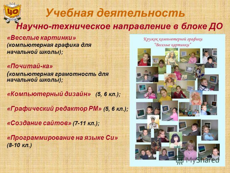 Учебная деятельность «Веселые картинки» (компьютерная графика для начальной школы); «Почитай-ка» ( компьютерная грамотность для начальной школы); «Компьютерный дизайн» (5, 6 кл.); «Графический редактор РМ» (5, 6 кл.); «Создание сайтов» (7-11 кл.); «П