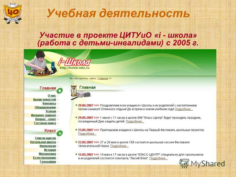 Учебная деятельность Участие в проекте ЦИТУиО «i - школа» (работа с детьми-инвалидами) с 2005 г.
