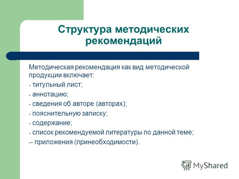 Структура методических рекомендаций Методическая рекомендация как вид методической продукции включает: - титульный лист; - аннотацию; - сведения об авторе (авторах); - пояснительную записку; - содержание; - список рекомендуемой литературы по данной т