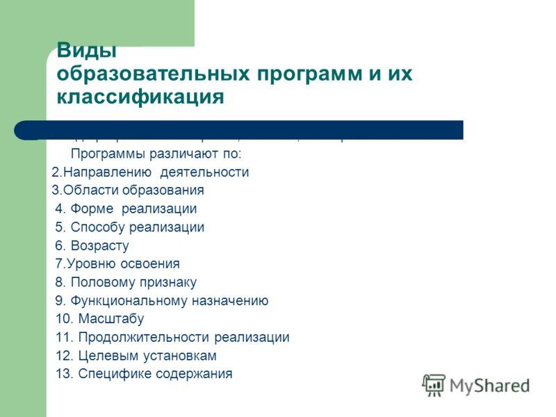 Виды образовательных программ и их классификация 1Вид программы : авторская, типовая, экспериментальная Программы различают по: 2.Направлению деятельности 3.Области образования 4. Форме реализации 5. Способу реализации 6. Возрасту 7.Уровню освоения 8