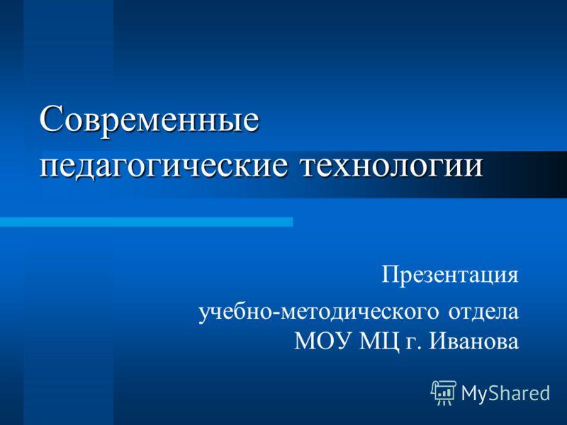 Современные педагогические технологии Презентация учебно-методического отдела МОУ МЦ г. Иванова