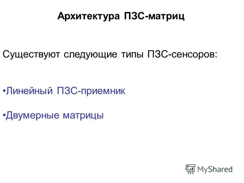 Архитектура ПЗС-матриц Существуют следующие типы ПЗС-сенсоров: Линейный ПЗС-приемник Двумерные матрицы