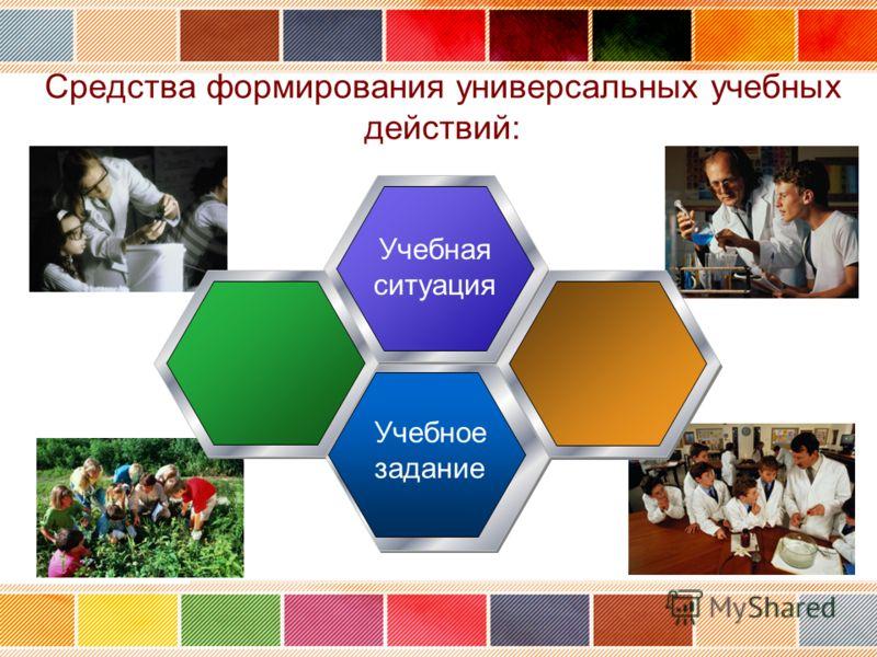 Средства формирования универсальных учебных действий: Учебная ситуация Учебное задание