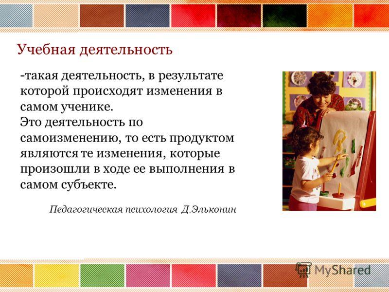 -такая деятельность, в результате которой происходят изменения в самом ученике. Это деятельность по самоизменению, то есть продуктом являются те изменения, которые произошли в ходе ее выполнения в самом субъекте. Педагогическая психология Д.Эльконин