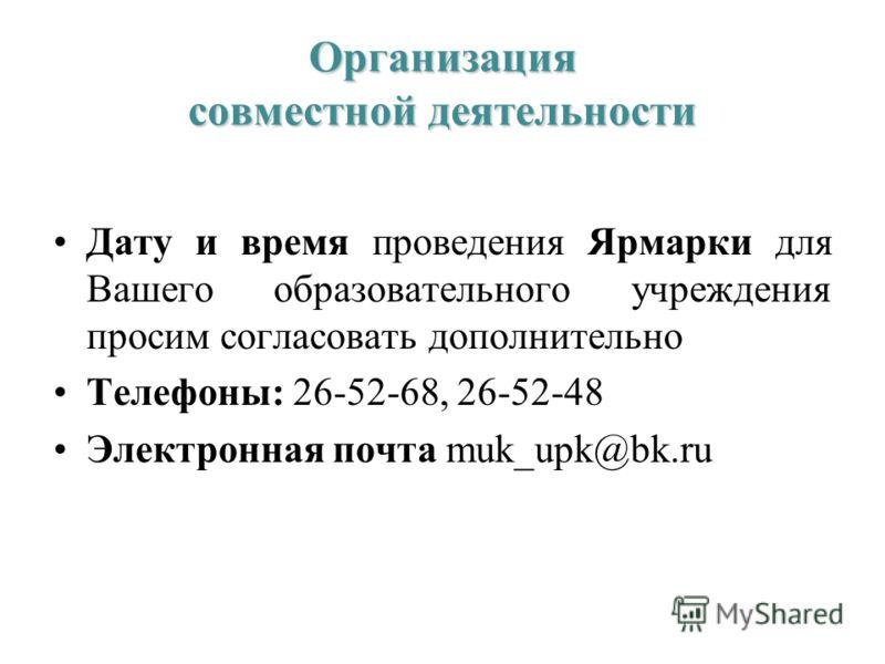 Организация совместной деятельности Дату и время проведения Ярмарки для Вашего образовательного учреждения просим согласовать дополнительно Телефоны: 26-52-68, 26-52-48 Электронная почта muk_upk@bk.ru