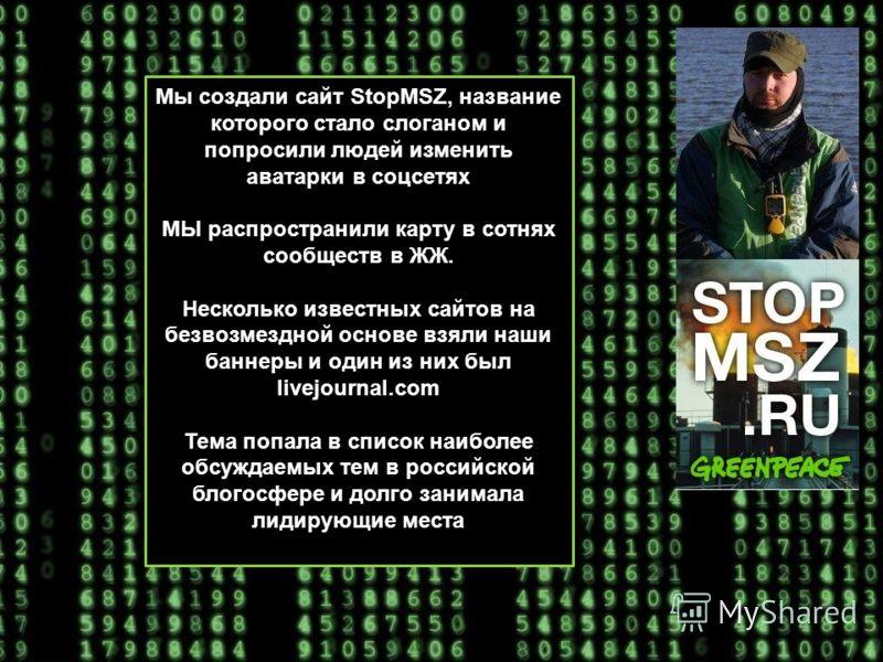 Мы создали сайт StopMSZ, название которого стало слоганом и попросили людей изменить аватарки в соцсетях МЫ распространили карту в сотнях сообществ в ЖЖ. Несколько известных сайтов на безвозмездной основе взяли наши баннеры и один из них был livejour