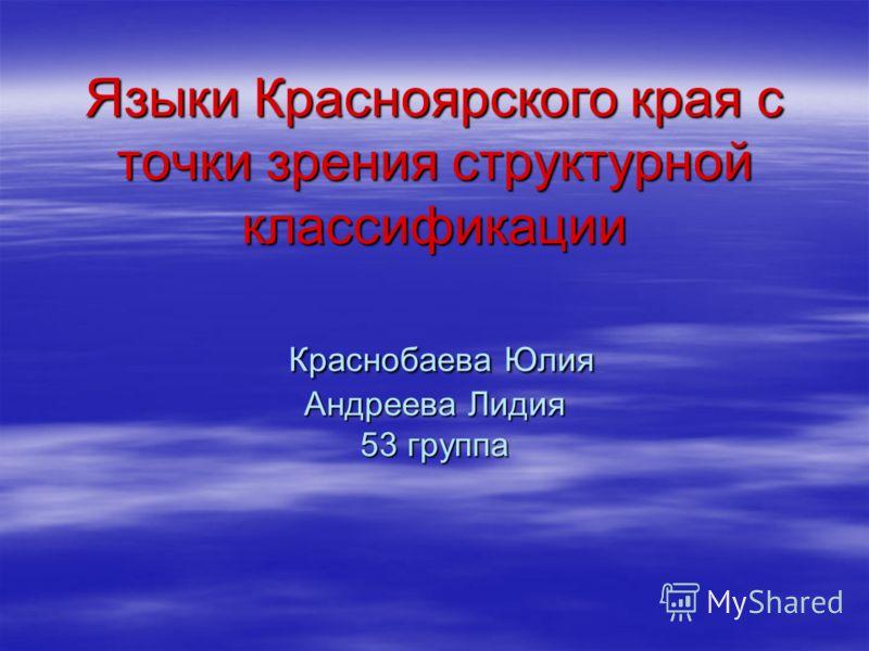 Языки Красноярского края с точки зрения структурной классификации Краснобаева Юлия Андреева Лидия 53 группа