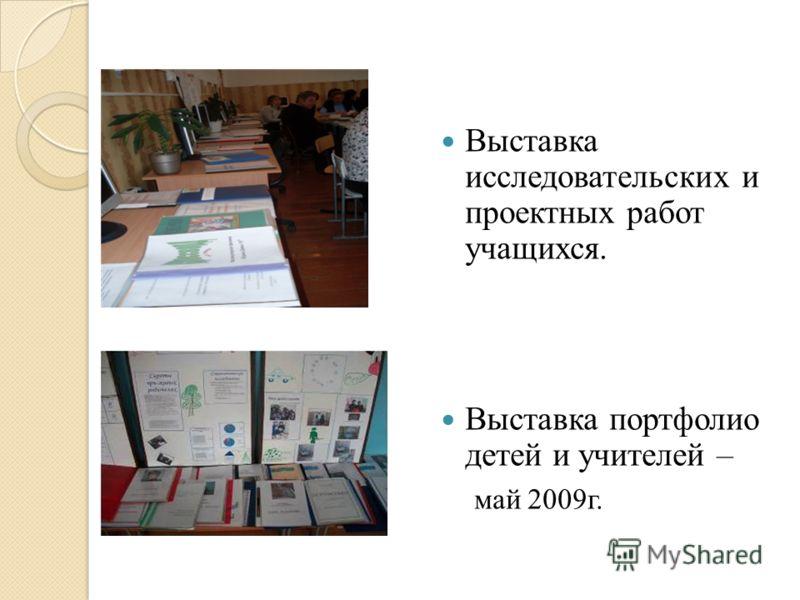 Выставка исследовательских и проектных работ учащихся. Выставка портфолио детей и учителей – май 2009г.