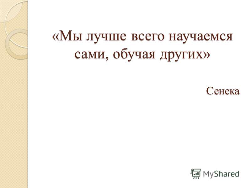 «Мы лучше всего научаемся сами, обучая других» Сенека
