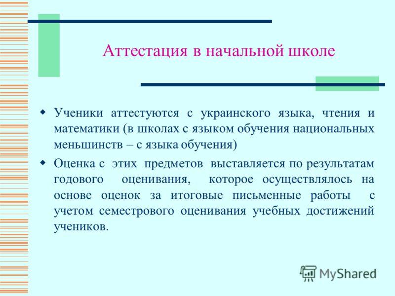 Аттестация в начальной школе Ученики аттестуются с украинского языка, чтения и математики (в школах с языком обучения национальных меньшинств – с языка обучения) Оценка с этих предметов выставляется по результатам годового оценивания, которое осущест
