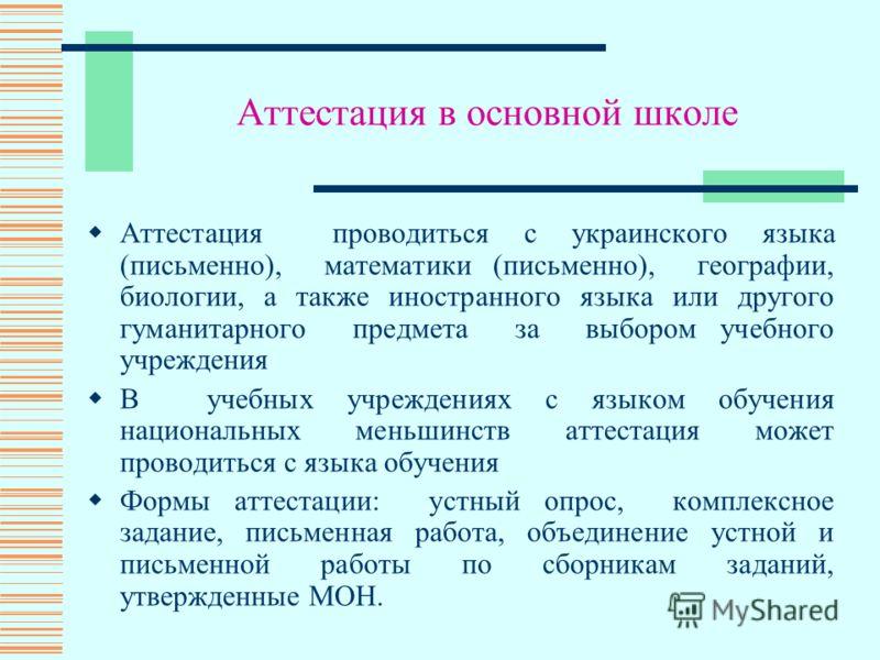 Аттестация в основной школе Аттестация проводиться с украинского языка (письменно), математики (письменно), географии, биологии, а также иностранного языка или другого гуманитарного предмета за выбором учебного учреждения В учебных учреждениях с язык