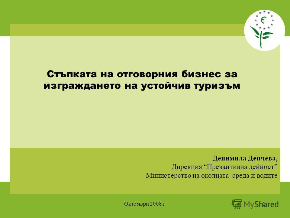 Октомври 2008 г.1 Денимила Денчева, Дирекция Превантивна дейност Министерство на околната среда и водите Стъпката на отговорния бизнес за изграждането на устойчив туризъм