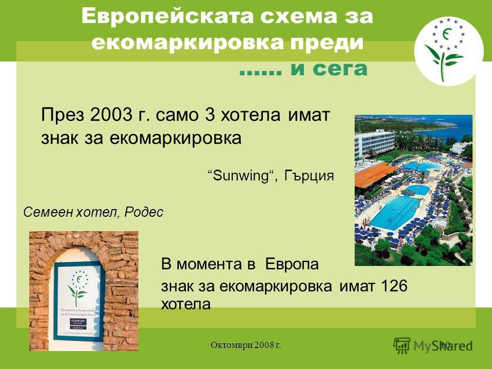 Октомври 2008 г.10 Европейската схема за екомаркировка преди …… и сега През 2003 г. само 3 хотела имат знак за екомаркировка В момента в Европа знак за екомаркировка имат 126 хотела Sunwing, Гърция Семеен хотел, Родес