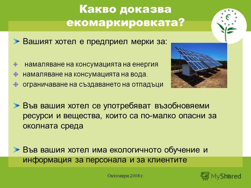 Октомври 2008 г.9 Какво доказва екомаркировката? Вашият хотел е предприел мерки за: намаляване на консумацията на енергия намаляване на консумацията на вода. ограничаване на създаването на отпадъци Във вашия хотел се употребяват възобновяеми ресурси