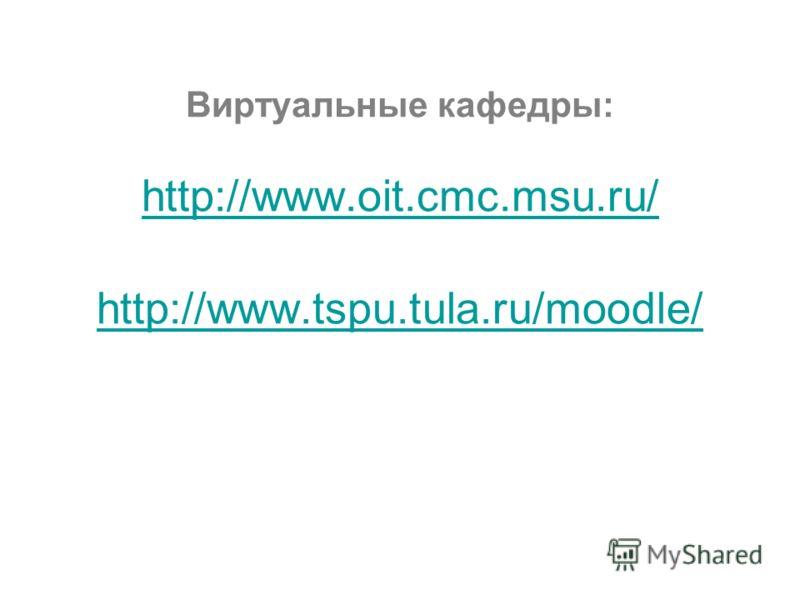 Виртуальные кафедры: http://www.oit.cmc.msu.ru/ http://www.tspu.tula.ru/moodle/ http://www.oit.cmc.msu.ru/ http://www.tspu.tula.ru/moodle/