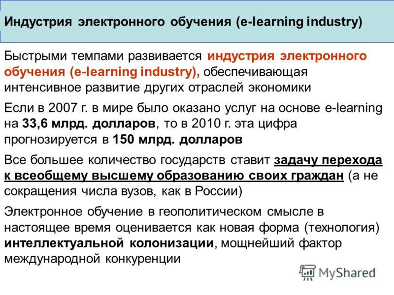 Быстрыми темпами развивается индустрия электронного обучения (e-learning industry), обеспечивающая интенсивное развитие других отраслей экономики Если в 2007 г. в мире было оказано услуг на основе e-learning на 33,6 млрд. долларов, то в 2010 г. эта ц