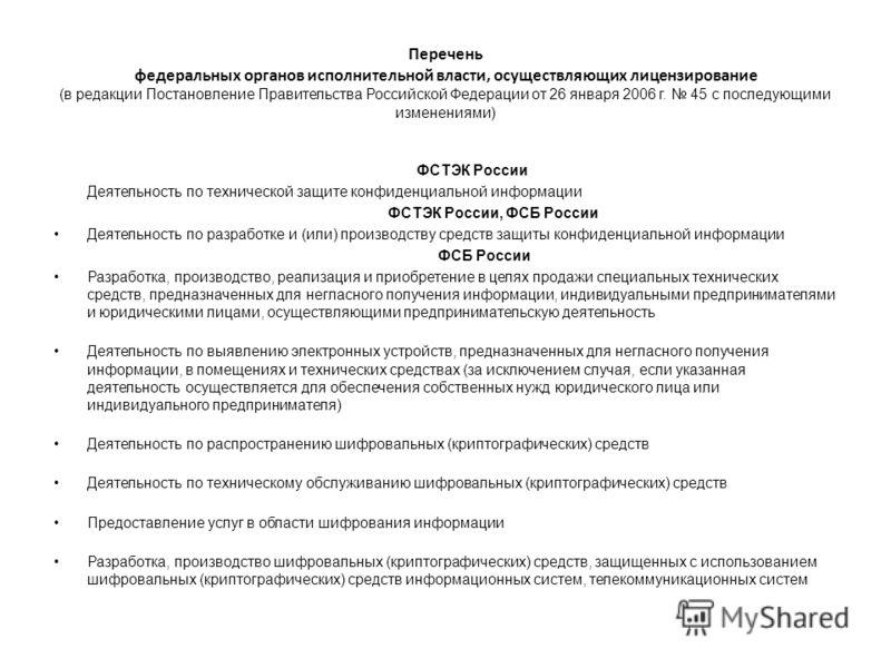 Перечень федеральных органов исполнительной власти, осуществляющих лицензирование (в редакции Постановление Правительства Российской Федерации от 26 января 2006 г. 45 с последующими изменениями) ФСТЭК России Деятельность по технической защите конфиде