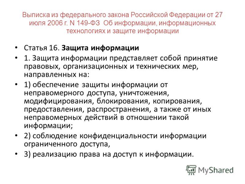 Выписка из федерального закона Российской Федерации от 27 июля 2006 г. N 149-ФЗ Об информации, информационных технологиях и защите информации Статья 16. Защита информации 1. Защита информации представляет собой принятие правовых, организационных и те