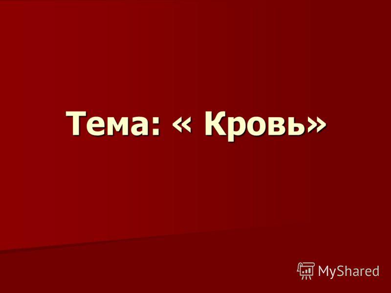 Тема: « Кровь»