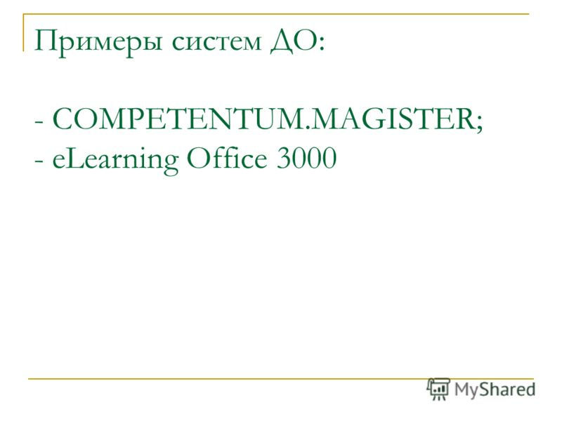Примеры систем ДО: - COMPETENTUM.MAGISTER; - eLearning Office 3000