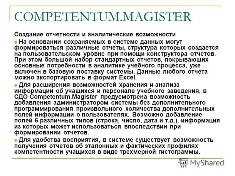 COMPETENTUM.MAGISTER Создание отчетности и аналитические возможности На основании сохраняемых в системе данных могут формироваться различные отчеты, структура которых создается на пользовательском уровне при помощи конструктора отчетов. При этом боль