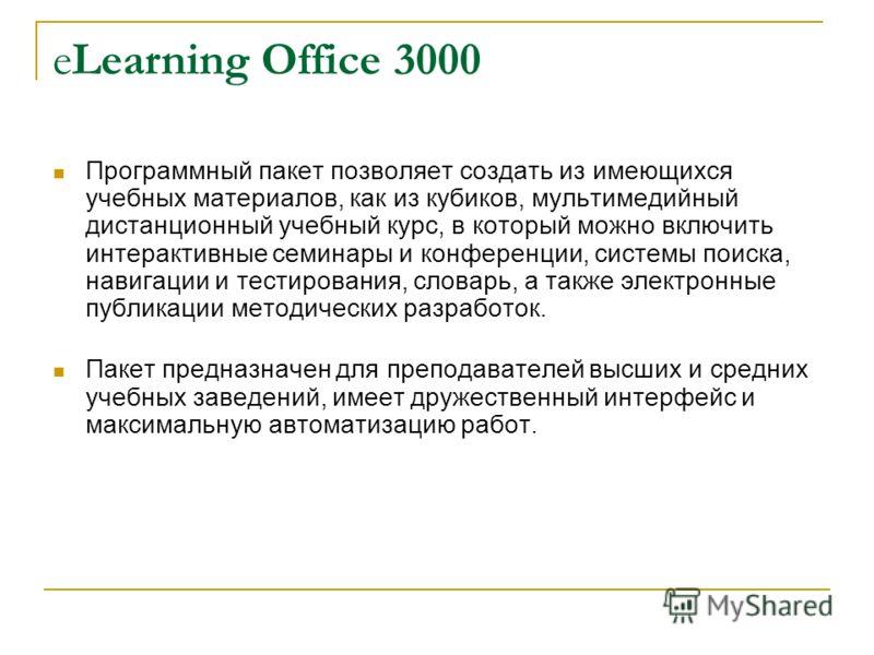 eLearning Office 3000 Программный пакет позволяет создать из имеющихся учебных материалов, как из кубиков, мультимедийный дистанционный учебный курс, в который можно включить интерактивные семинары и конференции, системы поиска, навигации и тестирова