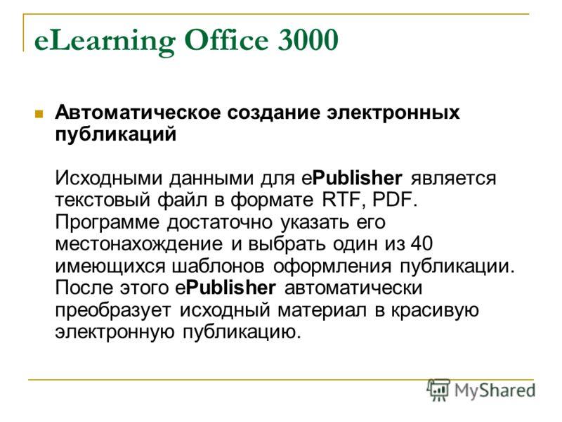 eLearning Office 3000 Автоматическое создание электронных публикаций Исходными данными для ePublisher является текстовый файл в формате RTF, PDF. Программе достаточно указать его местонахождение и выбрать один из 40 имеющихся шаблонов оформления публ