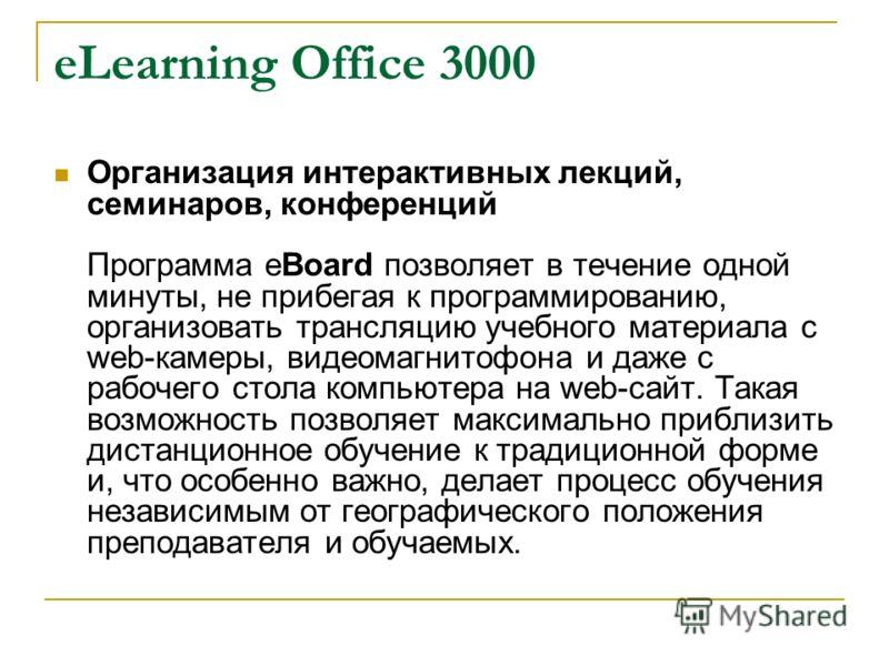 eLearning Office 3000 Организация интерактивных лекций, семинаров, конференций Программа eBoard позволяет в течение одной минуты, не прибегая к программированию, организовать трансляцию учебного материала с web-камеры, видеомагнитофона и даже с рабоч