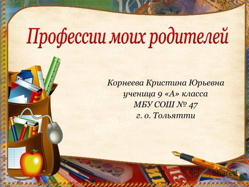Корнеева Кристина Юрьевна ученица 9 «А» класса МБУ СОШ 47 г. о. Тольятти