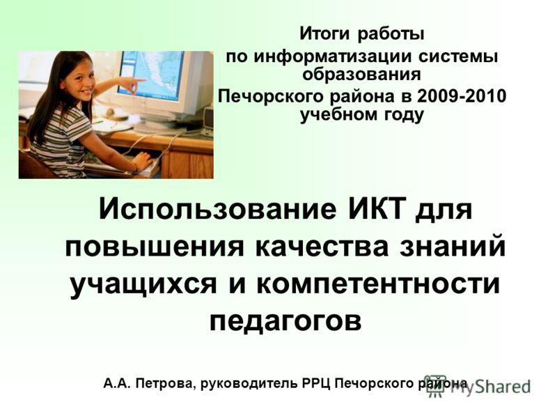 Использование ИКТ для повышения качества знаний учащихся и компетентности педагогов Итоги работы по информатизации системы образования Печорского райо