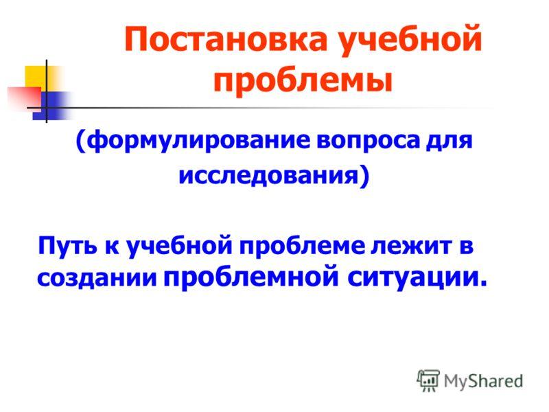 Постановка учебной проблемы (формулирование вопроса для исследования) Путь к учебной проблеме лежит в создании проблемной ситуации.