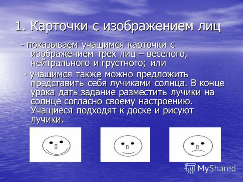 1. Карточки с изображением лиц - показываем учащимся карточки с изображением трех лиц – веселого, нейтрального и грустного; или - показываем учащимся карточки с изображением трех лиц – веселого, нейтрального и грустного; или - учащимся также можно пр