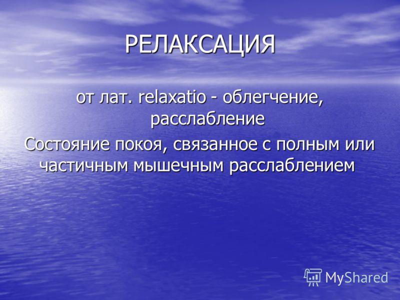 РЕЛАКСАЦИЯ от лат. relaxatio - облегчение, расслабление Состояние покоя, связанное с полным или частичным мышечным расслаблением