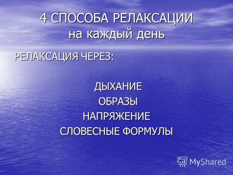 4 СПОСОБА РЕЛАКСАЦИИ на каждый день РЕЛАКСАЦИЯ ЧЕРЕЗ: ДЫХАНИЕ ДЫХАНИЕ ОБРАЗЫ ОБРАЗЫНАПРЯЖЕНИЕ СЛОВЕСНЫЕ ФОРМУЛЫ