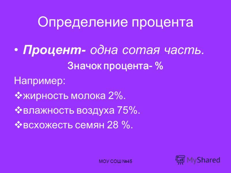 МОУ СОШ 45 Определение процента Процент- одна сотая часть. Значок процента- % Например: жирность молока 2%. влажность воздуха 75%. всхожесть семян 28 %.