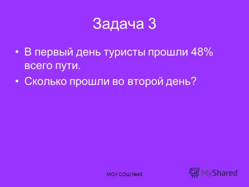 МОУ СОШ 45 Задача 3 В первый день туристы прошли 48% всего пути. Сколько прошли во второй день?