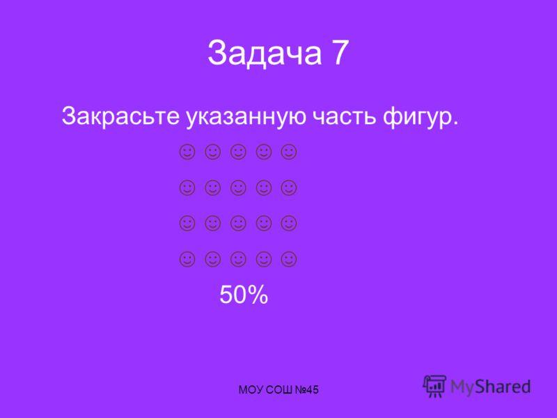 МОУ СОШ 45 Задача 7 Закрасьте указанную часть фигур. 50%