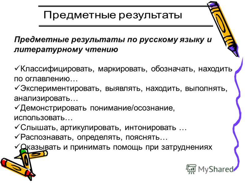 Предметные результаты по русскому языку и литературному чтению Классифицировать, маркировать, обозначать, находить по оглавлению… Экспериментировать, выявлять, находить, выполнять, анализировать… Демонстрировать понимание/осознание, использовать… Слы