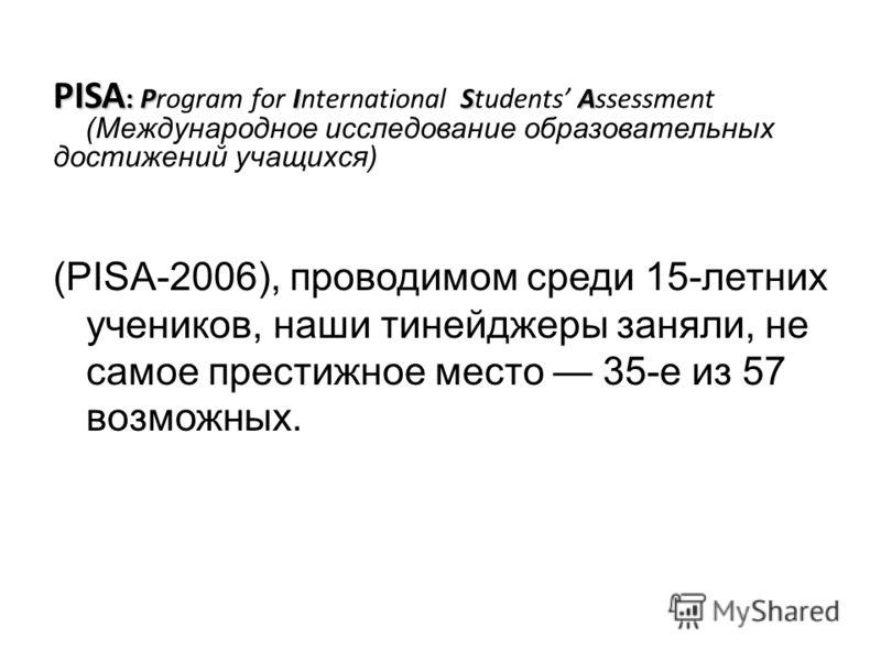 PISA :PISA PISA : Program for International Students Assessment (Международное исследование образовательных достижений учащихся) (PISA-2006), проводимом среди 15-летних учеников, наши тинейджеры заняли, не самое престижное место 35-е из 57 возможных.
