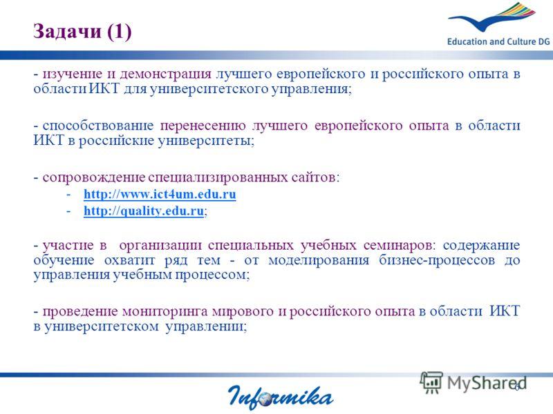 6 Задачи (1) - изучение и демонстрация лучшего европейского и российского опыта в области ИКТ для университетского управления; - способствование перенесению лучшего европейского опыта в области ИКТ в российские университеты; - сопровождение специализ