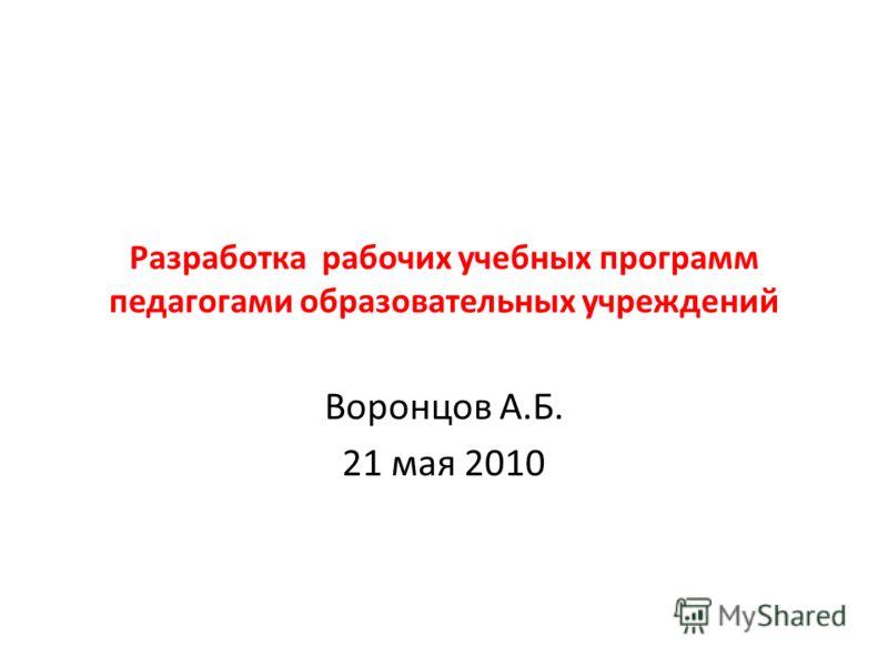 Разработка рабочих учебных программ педагогами образовательных учреждений Воронцов А.Б. 21 мая 2010