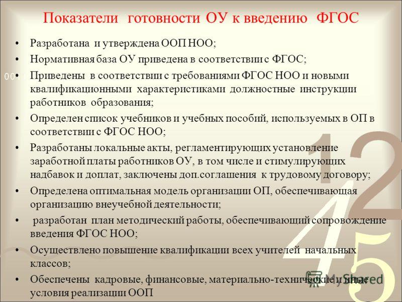 Показатели готовности ОУ к введению ФГОС Разработана и утверждена ООП НОО; Нормативная база ОУ приведена в соответствии с ФГОС; Приведены в соответствии с требованиями ФГОС НОО и новыми квалификационными характеристиками должностные инструкции работн